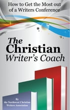 The Christian Writer's Coach: How to Get the Most Out of a Writers Conference by Northwest Christian Writer's Association