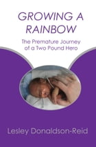 Growing A Rainbow: The Premature Journey of a Two Pound Hero by Lesley Donaldson-Reid