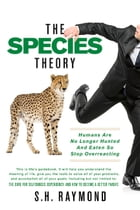 The Species Theory: Humans Are No Longer Hunted And Eaten So Stop Overreacting by S.H. Raymond