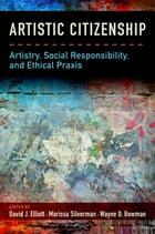 Artistic Citizenship: Artistry, Social Responsibility, and Ethical Praxis by David Elliott