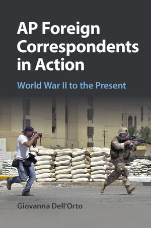 AP Foreign Correspondents in Action World War II to the Present