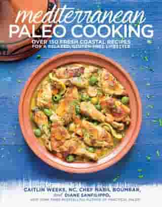 Mediterranean Paleo Cooking: Over 150 Fresh Coastal Recipes for a Relaxed, Gluten-Free Lifestyle by Caitlin Weeks