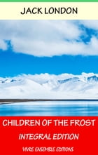 Children of the Frost, With detailed Biography: Integral Edition by Jack London