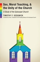 Sex, Moral Teaching, and the Unity of the Church: A Study of the Episcopal Church by Timothy F. Sedgwick