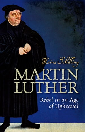Martin Luther Rebel in an Age of Upheaval