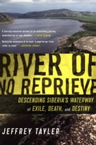 River of No Reprieve: Descending Siberia's Waterway of Exile, Death, and Destiny by Jeffrey Tayler