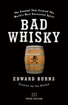 Bad Whisky: The Scandal That Created The World's Most Successful Spirit by Edward Burns