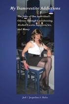 MY TRANSVESTITE ADDICTIONS: The Story Of One Individual's Odyssey Through Crossdressing, Alcohol, Escorts, Strippers, Sex, and M by Jack A. Shelia