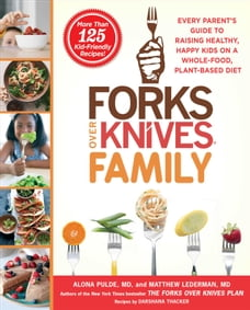 Forks Over Knives Family: Every Parent's Guide to Raising Healthy, Happy Kids on a Whole-Food…