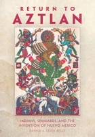 Return to Aztlan: Indians, Spaniards, and the Invention of Nuevo México by Danna A. Levin Rojo, Ph.D.