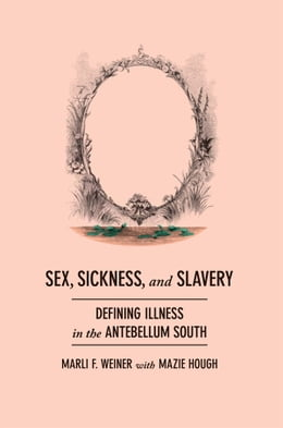 Book Sex, Sickness, and Slavery: Illness in the Antebellum South by Marli F. Weiner