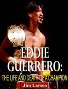 Eddie Guerrero: The Life and Death of a Champion by Jim Larsen