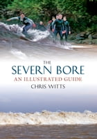 The Severn Bore: An Illustrated Guide by Chris Witts
