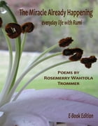 The Miracle Already Happening: Everyday Life with Rumi: E-Book Edition by Rosemerry Wahtola Trommer