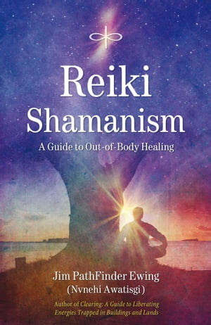 Reiki Shamanism: A Guide to Out-of-Body Healing by Jim PathFinder Ewing