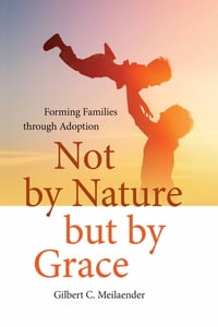 Not by Nature but by Grace: Forming Families through Adoption