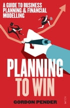 Planning to Win: A guide to business planning & financial modelling by Gordon Pender
