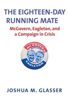 The Eighteen-Day Running Mate: McGovern, Eagleton, and a Campaign in Crisis by Joshua M. Glasser