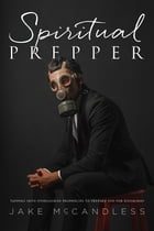 Spiritual Prepper: Tapping into Overlooked Prophecies to Prepare You for Doomsday by Jake McCandless