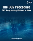 The DS2 Procedure: SAS Programming Methods at Work by Peter Eberhardt