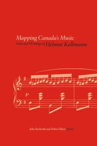 Mapping Canada's Music: Selected Writings of Helmut Kallmann