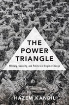 The Power Triangle: Military, Security, and Politics in Regime Change by Hazem Kandil