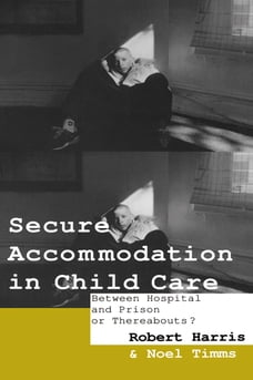 Secure Accommodation in Child Care: 'Between Hospital and Prison or Thereabouts?'