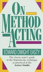 On Method Acting: The Classic Actor's Guide to the Stanislavsky Technique as Practiced at the Actors Studio by Edward Dwight Easty