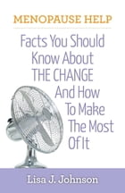 Menopause Help: Facts You Should Know About The Change And How To Make The Most Of It by Lisa J Johnson