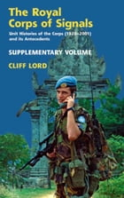 Royal Corps of Signals, Supplementary Volume: Unit Histories of the Corps (1920 - 2001) and its Antecedents: Supplementary Volume by Cliff Lord