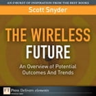 Wireless Future: An Overview of Potential Outcomes And Trends, The by Scott T. Snyder