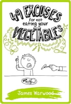 49 Excuses for Not Eating Your Vegetables by James Warwood