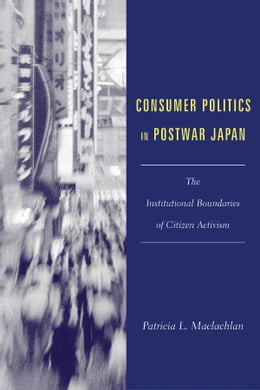 Book Consumer Politics in Postwar Japan: The Institutional Boundaries of Citizen Activism by Patricia L. Maclachlan