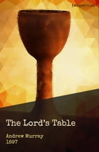 The Lord's Table: A Help to the Right Observance of the Holy Supper by Andrew Murray