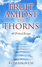 Fruit Amidst The Thorns: 40 Prized Essays by Roman New