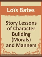 Story Lessons of Character Building (Morals) and Manner by Loïs Bates