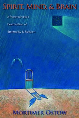 Book Spirit, Mind, and Brain: A Psychoanalytic Examination of Spirituality and Religion by Mortimer Ostow