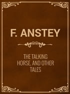 The Talking Horse, and Other Tales by F. Anstey