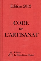 Code de l'Artisanat (France) - Edition 2012 by Editions la Bibliothèque Digitale