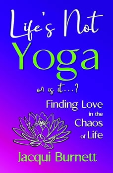 LIFE'S NOT YOGA: or is it? . . . Finding Love in the Chaos of Life
