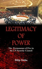 Legitimacy of Power: The Permanence of Five in the Security Council by Dilip Sinha