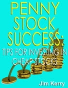 Penny Stock Success: Tips for Investing in Cheap Stocks by Jim Kerry