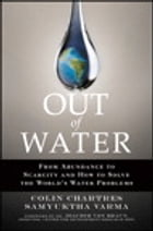 Out of Water: From Abundance to Scarcity and How to Solve the World's Water Problems by Colin Chartres