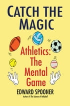 Catch the Magic: Athletics the Mental Game by Edward Spooner
