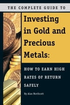 The Complete Guide to Investing in Gold and Precious Metals: How to Earn High Rates of Return Safely by Alan Northcott
