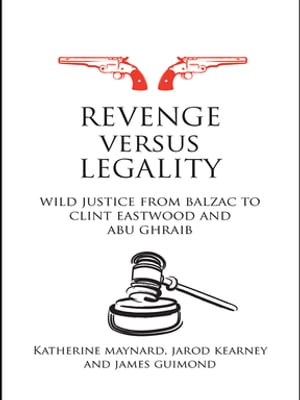 Revenge versus Legality Wild Justice from Balzac to Clint Eastwood and Abu Ghraib