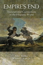 Empire's End: Transnational Connections in the Hispanic World by Akiko Tsuchiya