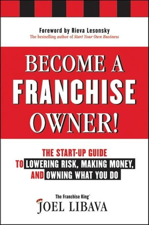 Become a Franchise Owner! The Start-Up Guide to Lowering Risk,  Making Money,  and Owning What you Do