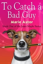 To Catch a Bad Guy: Book One of the Janet Maple Series by Marie Astor