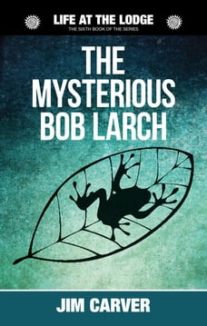 The Mysterious Bob Larch: Life at the Lodge, #6